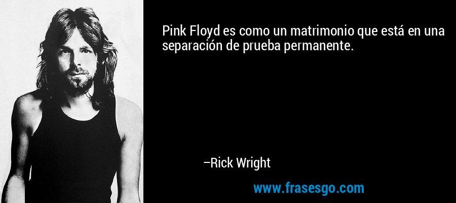 Pink Floyd es como un matrimonio que está en una separación de prueba permanente. – Rick Wright