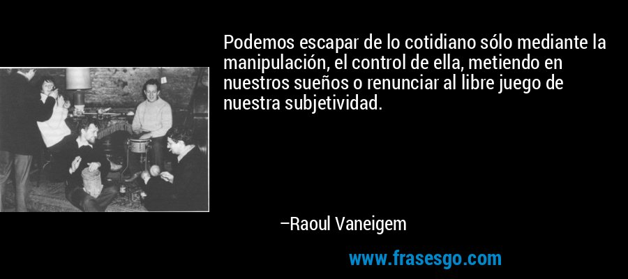 Podemos escapar de lo cotidiano sólo mediante la manipulación, el control de ella, metiendo en nuestros sueños o renunciar al libre juego de nuestra subjetividad. – Raoul Vaneigem