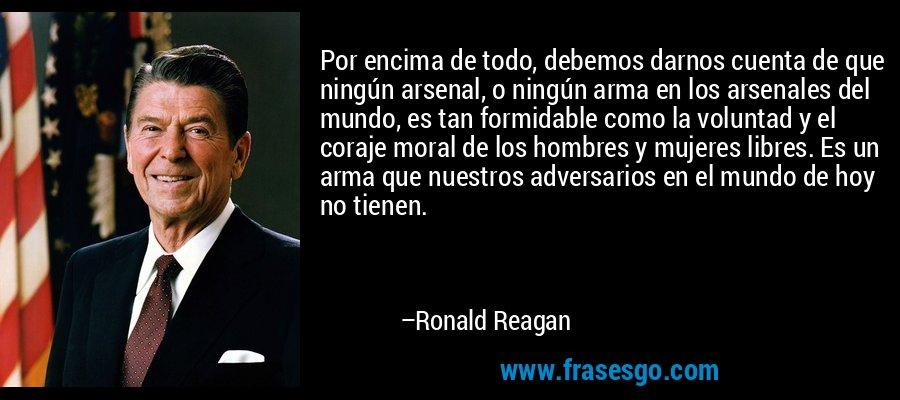 Por encima de todo, debemos darnos cuenta de que ningún arsenal, o ningún arma en los arsenales del mundo, es tan formidable como la voluntad y el coraje moral de los hombres y mujeres libres. Es un arma que nuestros adversarios en el mundo de hoy no tienen. – Ronald Reagan