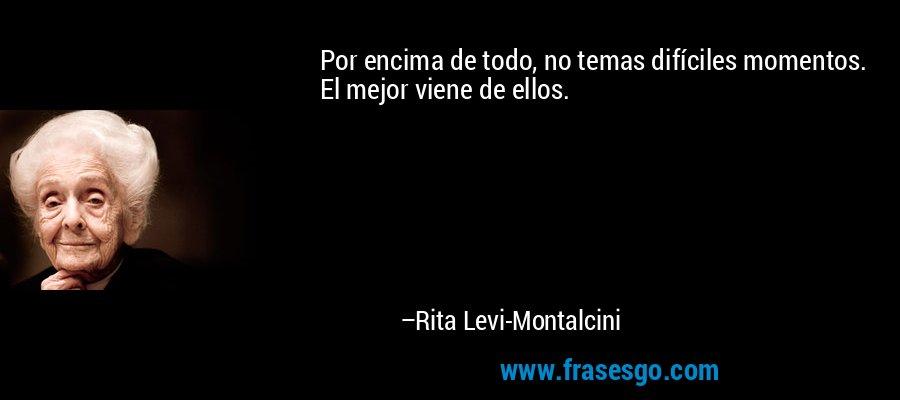 Por encima de todo, no temas difíciles momentos. El mejor viene de ellos. – Rita Levi-Montalcini