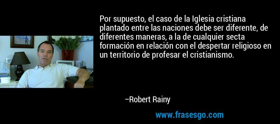 Por supuesto, el caso de la Iglesia cristiana plantado entre las naciones debe ser diferente, de diferentes maneras, a la de cualquier secta formación en relación con el despertar religioso en un territorio de profesar el cristianismo. – Robert Rainy