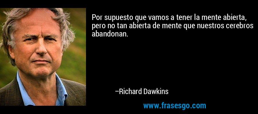 Por supuesto que vamos a tener la mente abierta, pero no tan abierta de mente que nuestros cerebros abandonan. – Richard Dawkins