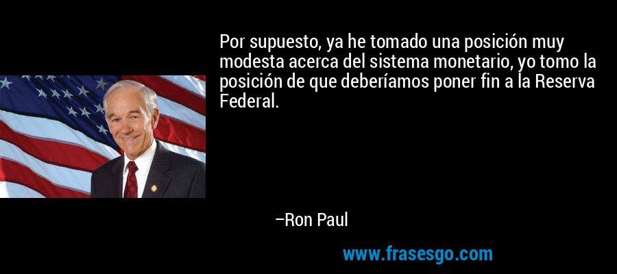 Por supuesto, ya he tomado una posición muy modesta acerca del sistema monetario, yo tomo la posición de que deberíamos poner fin a la Reserva Federal. – Ron Paul