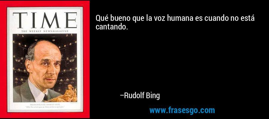 Qué bueno que la voz humana es cuando no está cantando. – Rudolf Bing