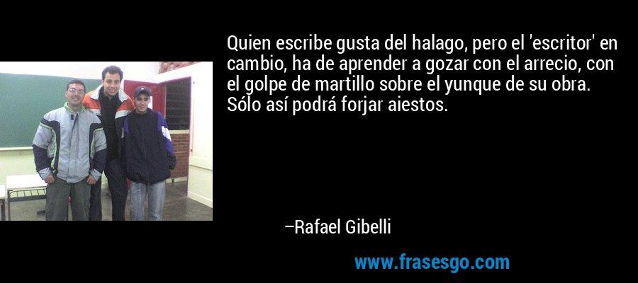 Quien escribe gusta del halago, pero el 'escritor' en cambio, ha de aprender a gozar con el arrecio, con el golpe de martillo sobre el yunque de su obra. Sólo así podrá forjar aiestos. – Rafael Gibelli