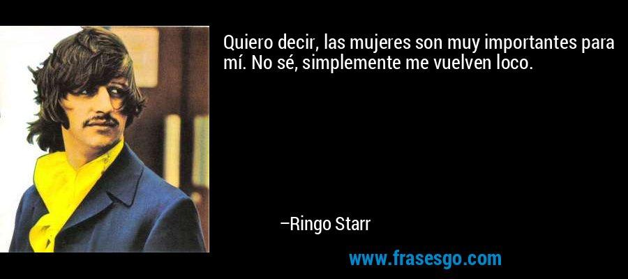 Quiero decir, las mujeres son muy importantes para mí. No sé, simplemente me vuelven loco. – Ringo Starr