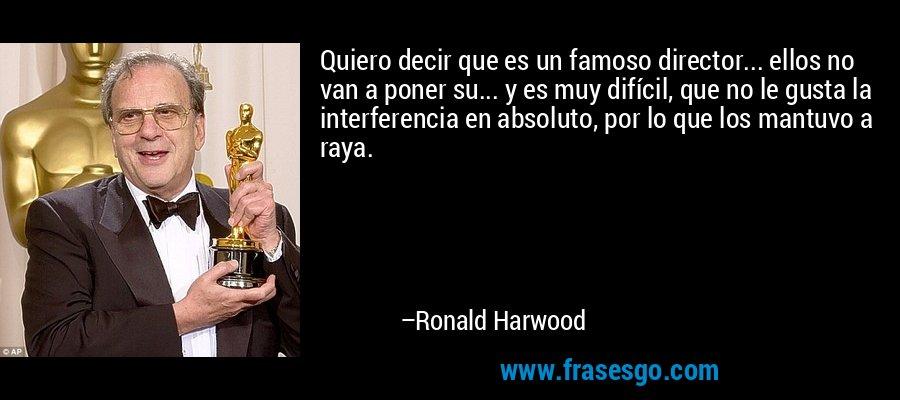 Quiero decir que es un famoso director... ellos no van a poner su... y es muy difícil, que no le gusta la interferencia en absoluto, por lo que los mantuvo a raya. – Ronald Harwood