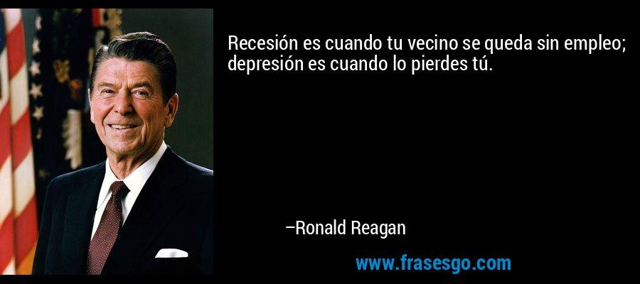 Recesión es cuando tu vecino se queda sin empleo; depresión es cuando lo pierdes tú. – Ronald Reagan