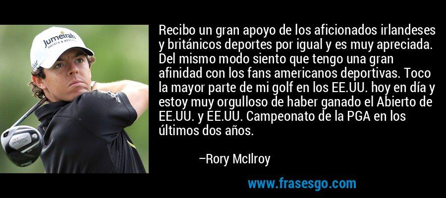 Recibo un gran apoyo de los aficionados irlandeses y británicos deportes por igual y es muy apreciada. Del mismo modo siento que tengo una gran afinidad con los fans americanos deportivas. Toco la mayor parte de mi golf en los EE.UU. hoy en día y estoy muy orgulloso de haber ganado el Abierto de EE.UU. y EE.UU. Campeonato de la PGA en los últimos dos años. – Rory McIlroy
