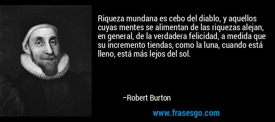 Riqueza mundana es cebo del diablo, y aquellos cuyas mentes se alimentan de las riquezas alejan, en general, de la verdadera felicidad, a medida que su incremento tiendas, como la luna, cuando está lleno, está más lejos del sol. – Robert Burton