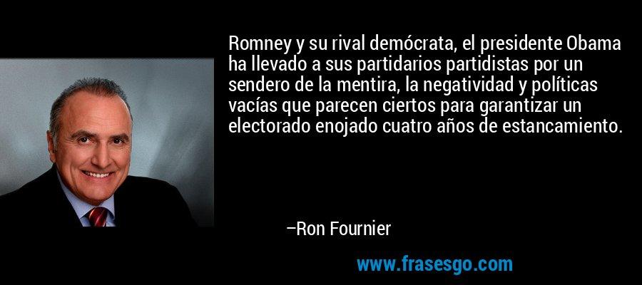 Romney y su rival demócrata, el presidente Obama ha llevado a sus partidarios partidistas por un sendero de la mentira, la negatividad y políticas vacías que parecen ciertos para garantizar un electorado enojado cuatro años de estancamiento. – Ron Fournier