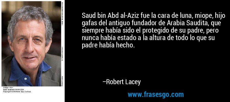 Saud bin Abd al-Aziz fue la cara de luna, miope, hijo gafas del antiguo fundador de Arabia Saudita, que siempre había sido el protegido de su padre, pero nunca había estado a la altura de todo lo que su padre había hecho. – Robert Lacey