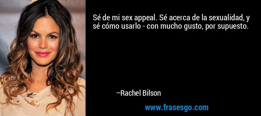 Sé de mi sex appeal. Sé acerca de la sexualidad, y sé cómo usarlo - con mucho gusto, por supuesto. – Rachel Bilson