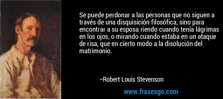 Se puede perdonar a las personas que no siguen a través de una disquisición filosófica, sino para encontrar a su esposa riendo cuando tenía lágrimas en los ojos, o mirando cuando estaba en un ataque de risa, que en cierto modo a la disolución del matrimonio. – Robert Louis Stevenson