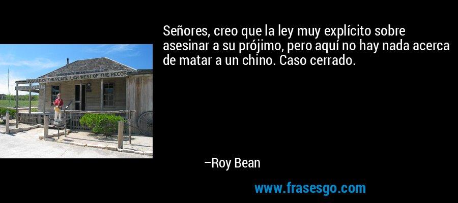 Señores, creo que la ley muy explícito sobre asesinar a su prójimo, pero aquí no hay nada acerca de matar a un chino. Caso cerrado. – Roy Bean