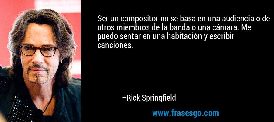 Ser un compositor no se basa en una audiencia o de otros miembros de la banda o una cámara. Me puedo sentar en una habitación y escribir canciones. – Rick Springfield