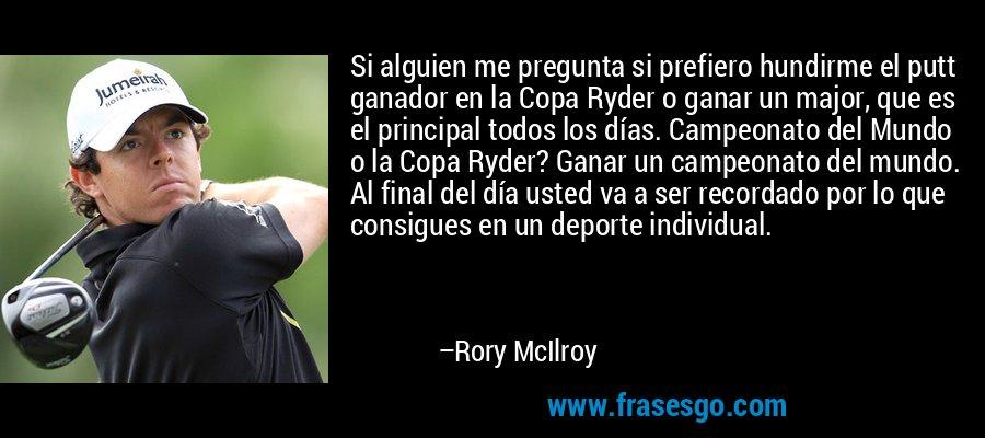 Si alguien me pregunta si prefiero hundirme el putt ganador en la Copa Ryder o ganar un major, que es el principal todos los días. Campeonato del Mundo o la Copa Ryder? Ganar un campeonato del mundo. Al final del día usted va a ser recordado por lo que consigues en un deporte individual. – Rory McIlroy
