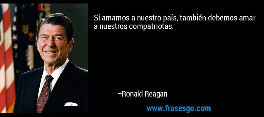 Si amamos a nuestro país, también debemos amar a nuestros compatriotas. – Ronald Reagan