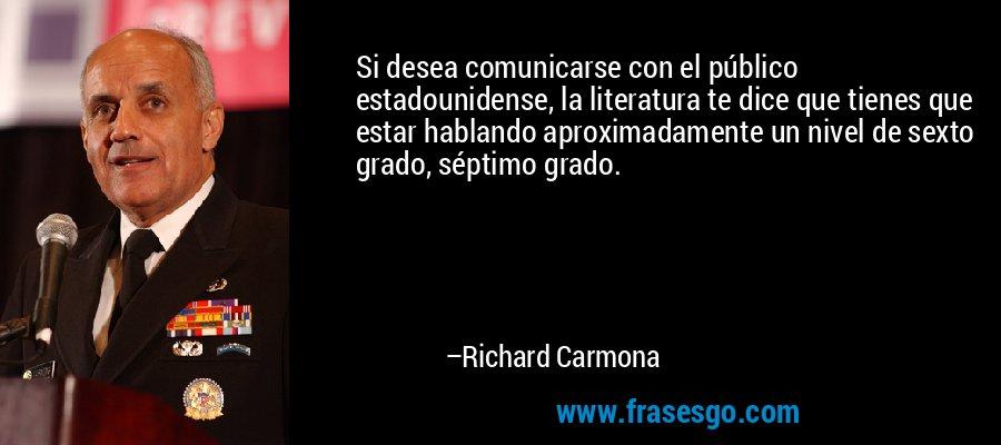 Si desea comunicarse con el público estadounidense, la literatura te dice que tienes que estar hablando aproximadamente un nivel de sexto grado, séptimo grado. – Richard Carmona