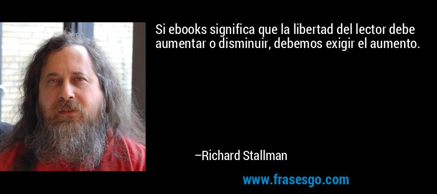 Si ebooks significa que la libertad del lector debe aumentar o disminuir, debemos exigir el aumento. – Richard Stallman