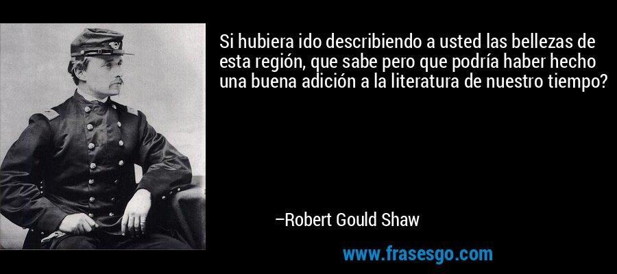 Si hubiera ido describiendo a usted las bellezas de esta región, que sabe pero que podría haber hecho una buena adición a la literatura de nuestro tiempo? – Robert Gould Shaw