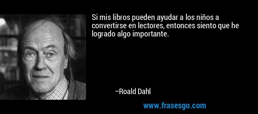 Si mis libros pueden ayudar a los niños a convertirse en lectores, entonces siento que he logrado algo importante. – Roald Dahl