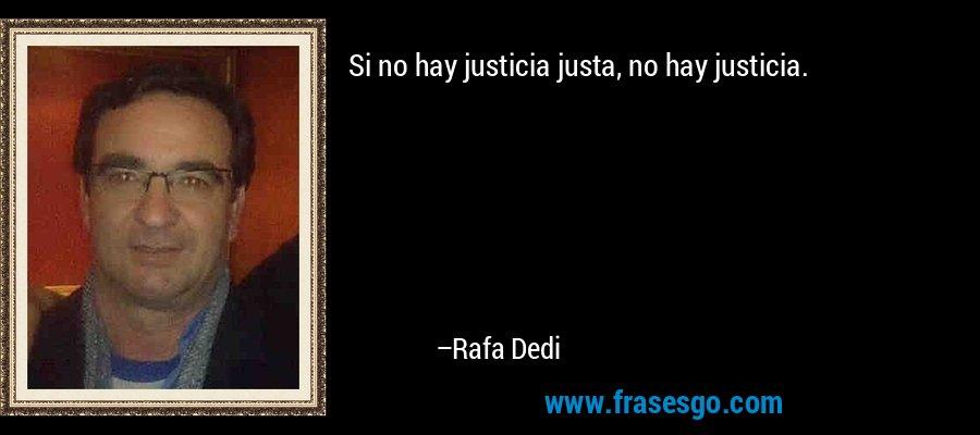 Si no hay justicia justa, no hay justicia. – Rafa Dedi