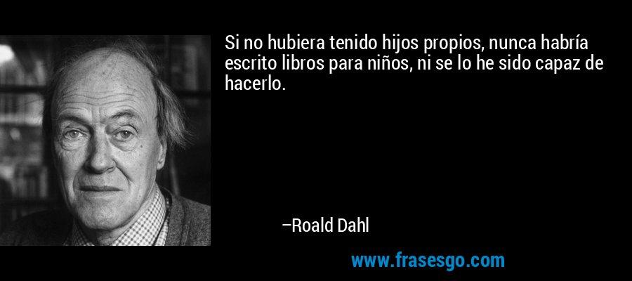 Si no hubiera tenido hijos propios, nunca habría escrito libros para niños, ni se lo he sido capaz de hacerlo. – Roald Dahl