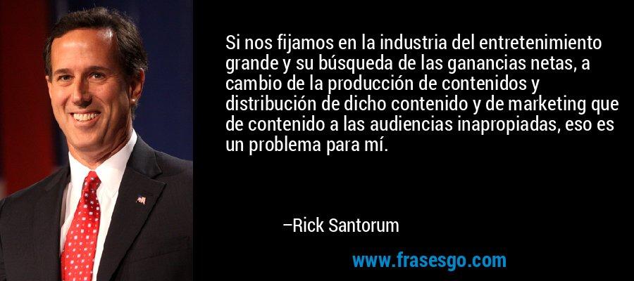 Si nos fijamos en la industria del entretenimiento grande y su búsqueda de las ganancias netas, a cambio de la producción de contenidos y distribución de dicho contenido y de marketing que de contenido a las audiencias inapropiadas, eso es un problema para mí. – Rick Santorum