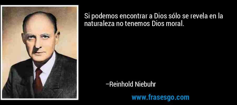 Si podemos encontrar a Dios sólo se revela en la naturaleza no tenemos Dios moral. – Reinhold Niebuhr