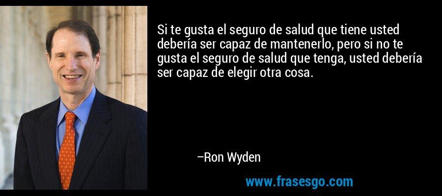 Si te gusta el seguro de salud que tiene usted debería ser capaz de mantenerlo, pero si no te gusta el seguro de salud que tenga, usted debería ser capaz de elegir otra cosa. – Ron Wyden