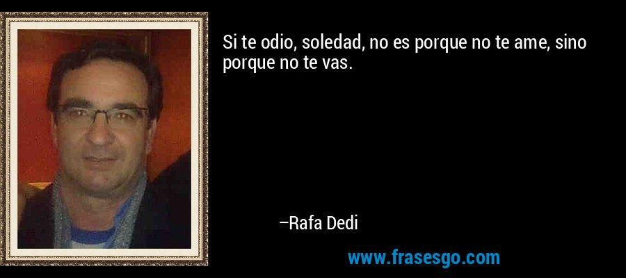 Si te odio, soledad, no es porque no te ame, sino porque no te vas. – Rafa Dedi