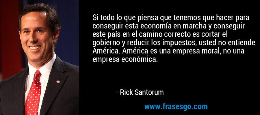 Si todo lo que piensa que tenemos que hacer para conseguir esta economía en marcha y conseguir este país en el camino correcto es cortar el gobierno y reducir los impuestos, usted no entiende América. América es una empresa moral, no una empresa económica. – Rick Santorum
