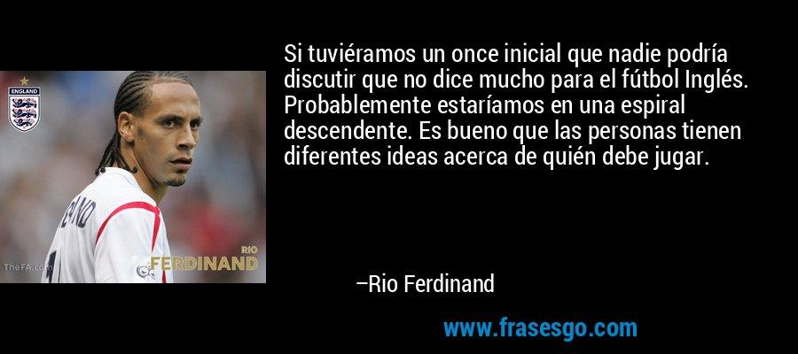 Si tuviéramos un once inicial que nadie podría discutir que no dice mucho para el fútbol Inglés. Probablemente estaríamos en una espiral descendente. Es bueno que las personas tienen diferentes ideas acerca de quién debe jugar. – Rio Ferdinand