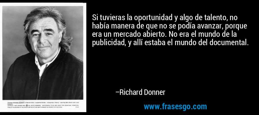 Si tuvieras la oportunidad y algo de talento, no había manera de que no se podía avanzar, porque era un mercado abierto. No era el mundo de la publicidad, y allí estaba el mundo del documental. – Richard Donner
