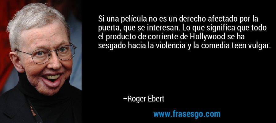Si una película no es un derecho afectado por la puerta, que se interesan. Lo que significa que todo el producto de corriente de Hollywood se ha sesgado hacia la violencia y la comedia teen vulgar. – Roger Ebert