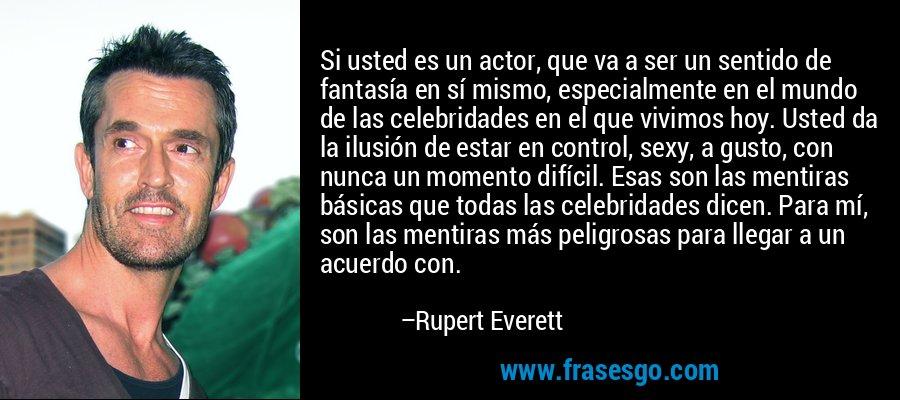 Si usted es un actor, que va a ser un sentido de fantasía en sí mismo, especialmente en el mundo de las celebridades en el que vivimos hoy. Usted da la ilusión de estar en control, sexy, a gusto, con nunca un momento difícil. Esas son las mentiras básicas que todas las celebridades dicen. Para mí, son las mentiras más peligrosas para llegar a un acuerdo con. – Rupert Everett