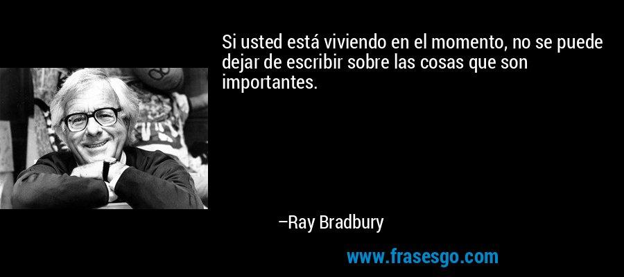 Si usted está viviendo en el momento, no se puede dejar de escribir sobre las cosas que son importantes. – Ray Bradbury