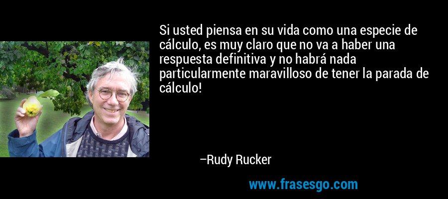Si usted piensa en su vida como una especie de cálculo, es muy claro que no va a haber una respuesta definitiva y no habrá nada particularmente maravilloso de tener la parada de cálculo! – Rudy Rucker