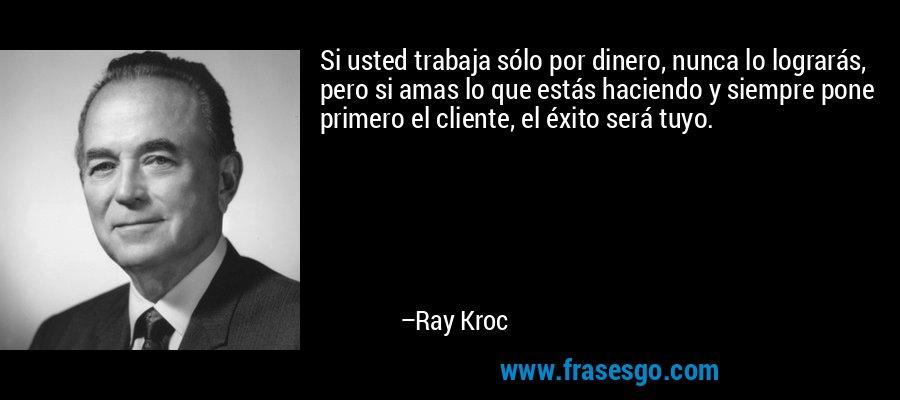 Si usted trabaja sólo por dinero, nunca lo lograrás, pero si amas lo que estás haciendo y siempre pone primero el cliente, el éxito será tuyo. – Ray Kroc