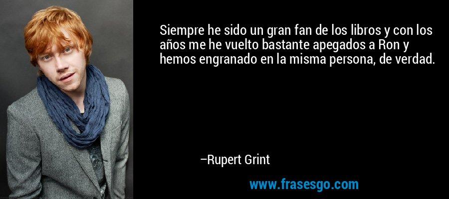 Siempre he sido un gran fan de los libros y con los años me he vuelto bastante apegados a Ron y hemos engranado en la misma persona, de verdad. – Rupert Grint