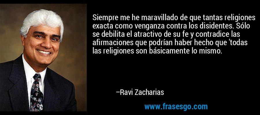 Siempre me he maravillado de que tantas religiones exacta como venganza contra los disidentes. Sólo se debilita el atractivo de su fe y contradice las afirmaciones que podrían haber hecho que 'todas las religiones son básicamente lo mismo. – Ravi Zacharias
