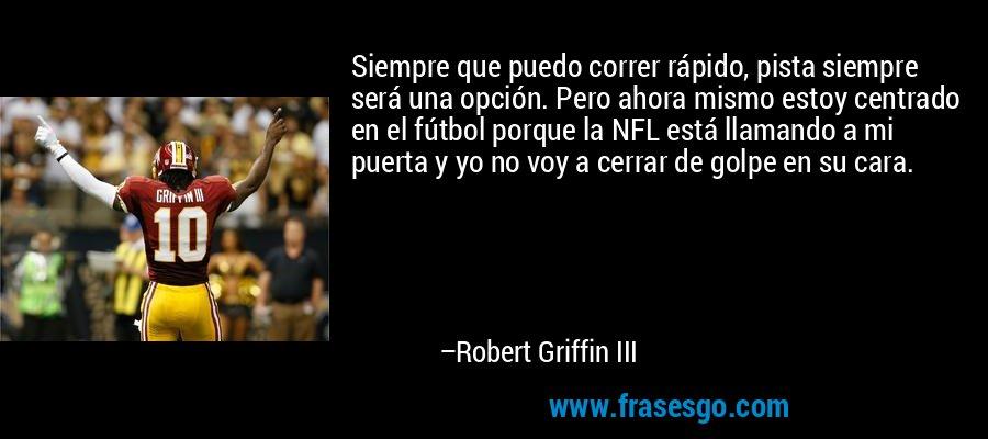 Siempre que puedo correr rápido, pista siempre será una opción. Pero ahora mismo estoy centrado en el fútbol porque la NFL está llamando a mi puerta y yo no voy a cerrar de golpe en su cara. – Robert Griffin III