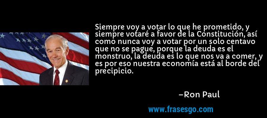 Siempre voy a votar lo que he prometido, y siempre votaré a favor de la Constitución, así como nunca voy a votar por un solo centavo que no se pague, porque la deuda es el monstruo, la deuda es lo que nos va a comer, y es por eso nuestra economía está al borde del precipicio. – Ron Paul