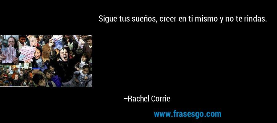 Sigue tus sueños, creer en ti mismo y no te rindas. – Rachel Corrie