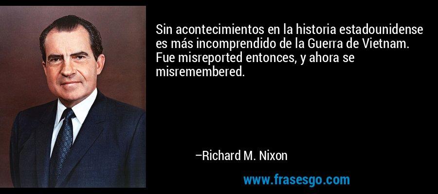Sin acontecimientos en la historia estadounidense es más incomprendido de la Guerra de Vietnam. Fue misreported entonces, y ahora se misremembered. – Richard M. Nixon