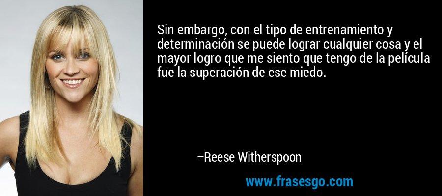 Sin embargo, con el tipo de entrenamiento y determinación se puede lograr cualquier cosa y el mayor logro que me siento que tengo de la película fue la superación de ese miedo. – Reese Witherspoon