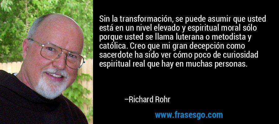 Sin la transformación, se puede asumir que usted está en un nivel elevado y espiritual moral sólo porque usted se llama luterana o metodista y católica. Creo que mi gran decepción como sacerdote ha sido ver cómo poco de curiosidad espiritual real que hay en muchas personas. – Richard Rohr