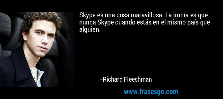 Skype es una cosa maravillosa. La ironía es que nunca Skype cuando estás en el mismo país que alguien. – Richard Fleeshman