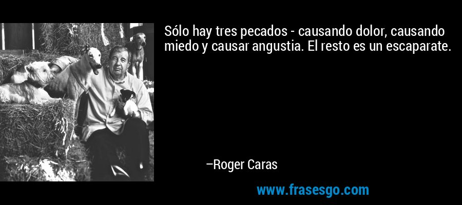Sólo hay tres pecados - causando dolor, causando miedo y causar angustia. El resto es un escaparate. – Roger Caras